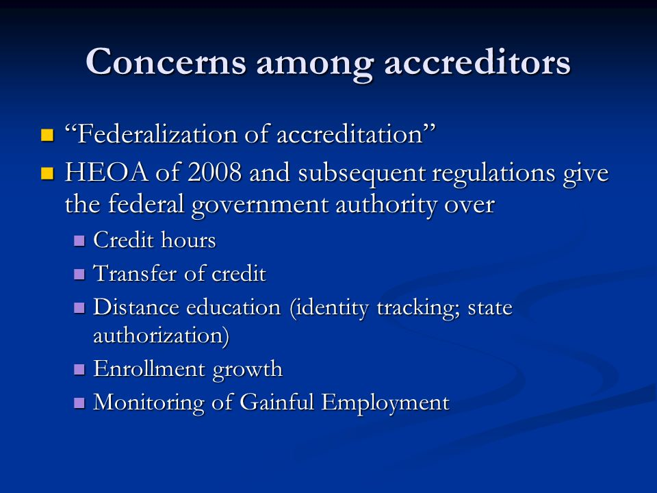 Concerns among accreditors Federalization of accreditation Federalization of accreditation HEOA of 2008 and subsequent regulations give the federal government authority over HEOA of 2008 and subsequent regulations give the federal government authority over Credit hours Credit hours Transfer of credit Transfer of credit Distance education (identity tracking; state authorization) Distance education (identity tracking; state authorization) Enrollment growth Enrollment growth Monitoring of Gainful Employment Monitoring of Gainful Employment