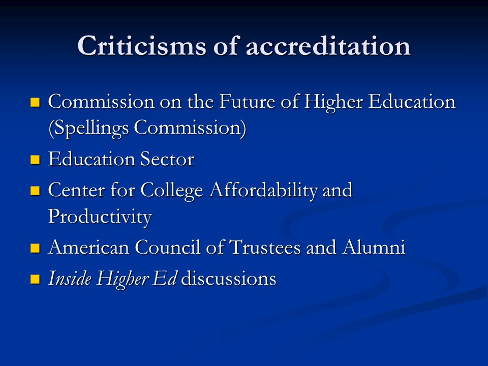 Criticisms of accreditation Commission on the Future of Higher Education (Spellings Commission) Commission on the Future of Higher Education (Spellings Commission) Education Sector Education Sector Center for College Affordability and Productivity Center for College Affordability and Productivity American Council of Trustees and Alumni American Council of Trustees and Alumni Inside Higher Ed discussions Inside Higher Ed discussions