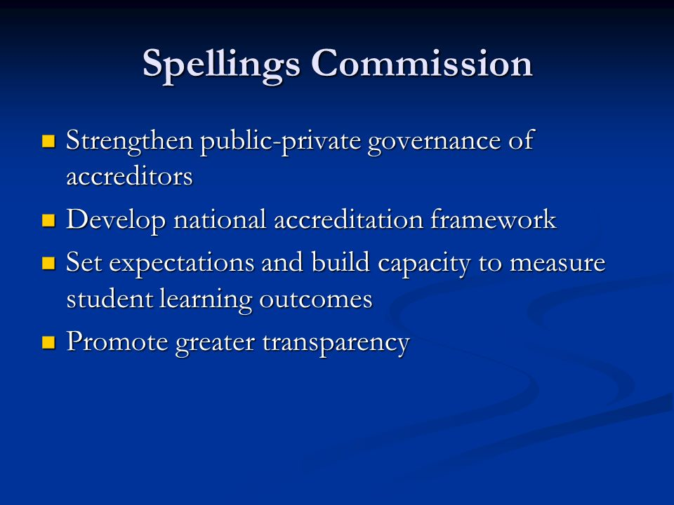 Spellings Commission Strengthen public-private governance of accreditors Strengthen public-private governance of accreditors Develop national accreditation framework Develop national accreditation framework Set expectations and build capacity to measure student learning outcomes Set expectations and build capacity to measure student learning outcomes Promote greater transparency Promote greater transparency