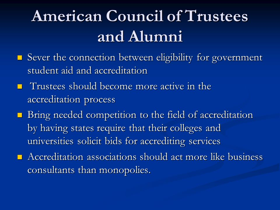 American Council of Trustees and Alumni Sever the connection between eligibility for government student aid and accreditation Sever the connection between eligibility for government student aid and accreditation Trustees should become more active in the accreditation process Trustees should become more active in the accreditation process Bring needed competition to the field of accreditation by having states require that their colleges and universities solicit bids for accrediting services Bring needed competition to the field of accreditation by having states require that their colleges and universities solicit bids for accrediting services Accreditation associations should act more like business consultants than monopolies.