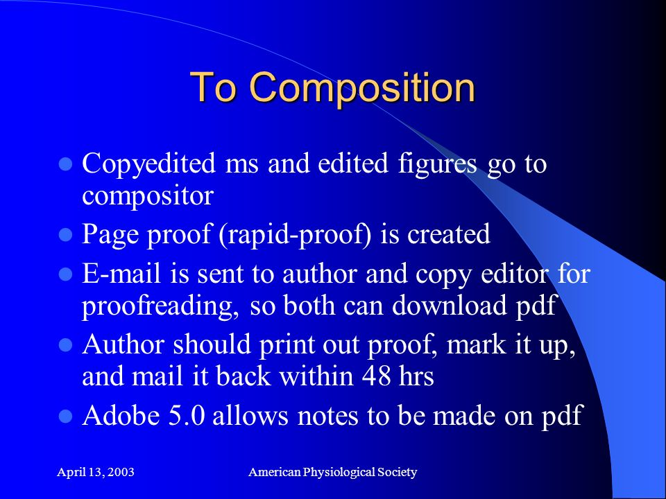 April 13, 2003American Physiological Society To Composition Copyedited ms and edited figures go to compositor Page proof (rapid-proof) is created E-mail is sent to author and copy editor for proofreading, so both can download pdf Author should print out proof, mark it up, and mail it back within 48 hrs Adobe 5.0 allows notes to be made on pdf