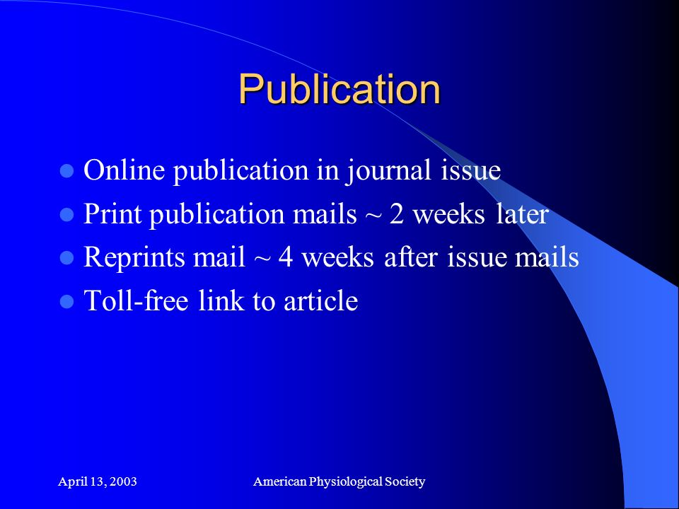 April 13, 2003American Physiological Society Publication Online publication in journal issue Print publication mails ~ 2 weeks later Reprints mail ~ 4 weeks after issue mails Toll-free link to article