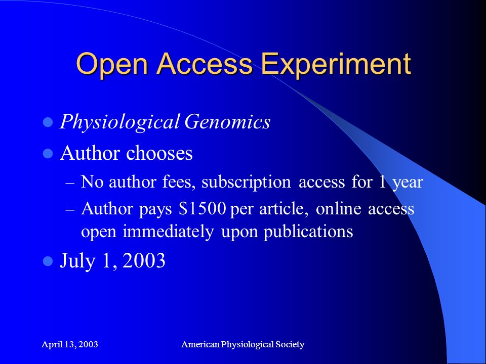 April 13, 2003American Physiological Society Open Access Experiment Physiological Genomics Author chooses – No author fees, subscription access for 1 year – Author pays $1500 per article, online access open immediately upon publications July 1, 2003