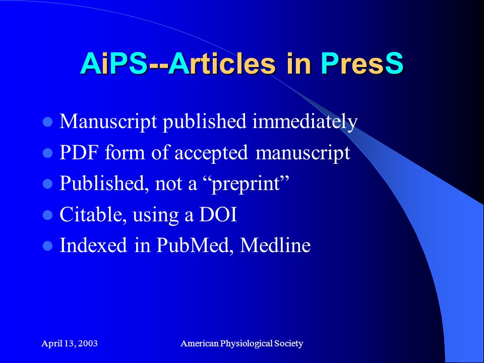 April 13, 2003American Physiological Society AiPS--Articles in PresS Manuscript published immediately PDF form of accepted manuscript Published, not a preprint Citable, using a DOI Indexed in PubMed, Medline