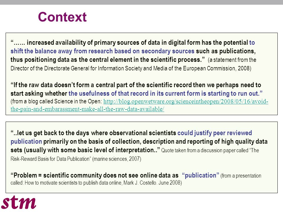 2 Context …… increased availability of primary sources of data in digital form has the potential to shift the balance away from research based on secondary sources such as publications, thus positioning data as the central element in the scientific process.
