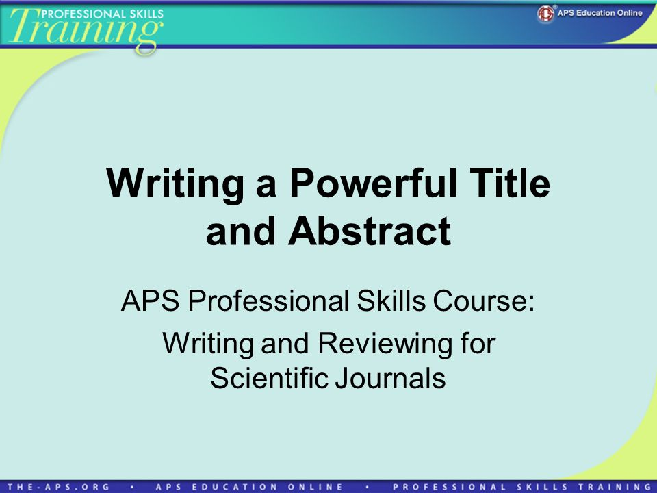 Writing a Powerful Title and Abstract APS Professional Skills Course: Writing and Reviewing for Scientific Journals