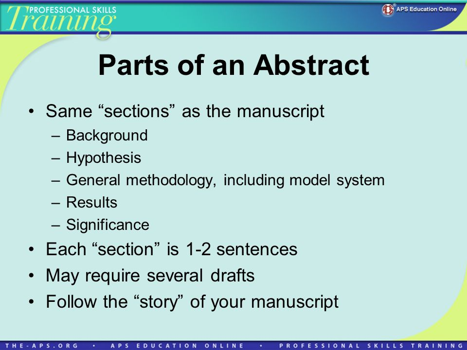 Parts of an Abstract Same sections as the manuscript –Background –Hypothesis –General methodology, including model system –Results –Significance Each section is 1-2 sentences May require several drafts Follow the story of your manuscript