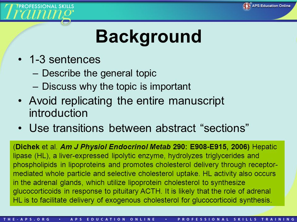 Background 1-3 sentences –Describe the general topic –Discuss why the topic is important Avoid replicating the entire manuscript introduction Use transitions between abstract sections (Dichek et al.
