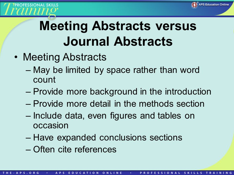 Meeting Abstracts versus Journal Abstracts Meeting Abstracts –May be limited by space rather than word count –Provide more background in the introduction –Provide more detail in the methods section –Include data, even figures and tables on occasion –Have expanded conclusions sections –Often cite references