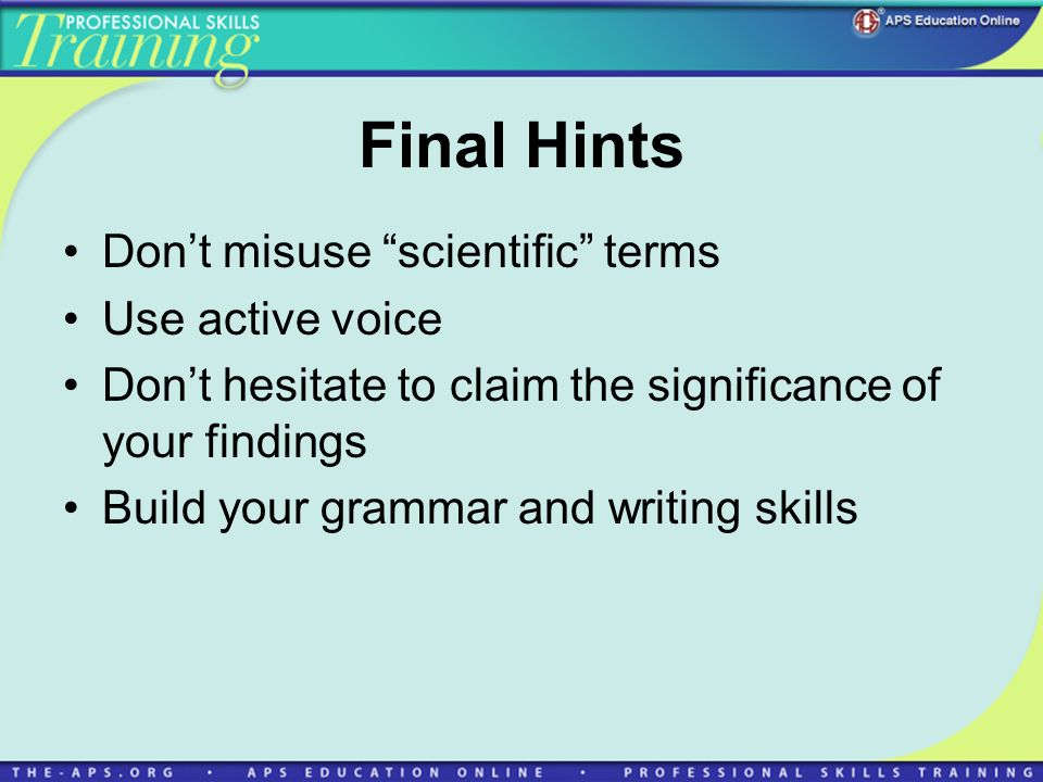 Final Hints Dont misuse scientific terms Use active voice Dont hesitate to claim the significance of your findings Build your grammar and writing skills