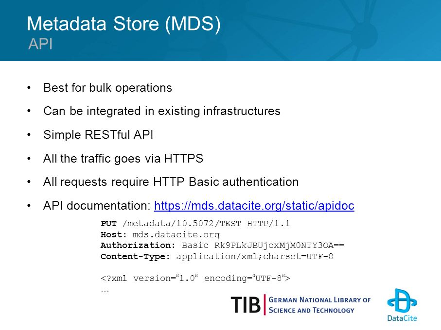 Metadata Store (MDS) Best for bulk operations Can be integrated in existing infrastructures Simple RESTful API All the traffic goes via HTTPS All requests require HTTP Basic authentication API documentation: https://mds.datacite.org/static/apidochttps://mds.datacite.org/static/apidoc API PUT /metadata/10.5072/TEST HTTP/1.1 Host: mds.datacite.org Authorization: Basic Rk9PLkJBUjoxMjM0NTY3OA== Content-Type: application/xml;charset=UTF-8 …