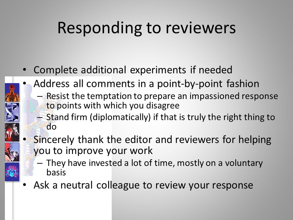 Responding to reviewers Complete additional experiments if needed Address all comments in a point-by-point fashion – Resist the temptation to prepare an impassioned response to points with which you disagree – Stand firm (diplomatically) if that is truly the right thing to do Sincerely thank the editor and reviewers for helping you to improve your work – They have invested a lot of time, mostly on a voluntary basis Ask a neutral colleague to review your response