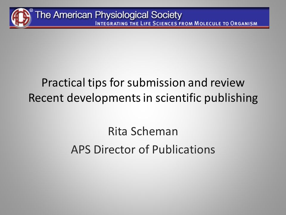 Practical tips for submission and review Recent developments in scientific publishing Rita Scheman APS Director of Publications