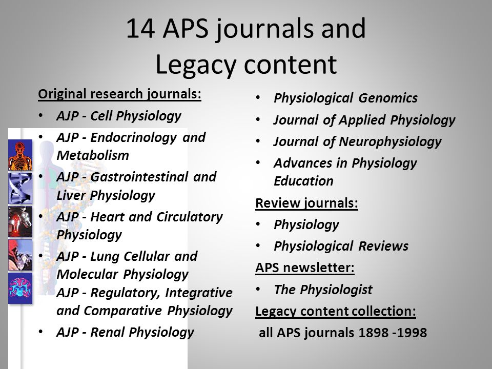 14 APS journals and Legacy content Original research journals: AJP - Cell Physiology AJP - Endocrinology and Metabolism AJP - Gastrointestinal and Liver Physiology AJP - Heart and Circulatory Physiology AJP - Lung Cellular and Molecular Physiology AJP - Regulatory, Integrative and Comparative Physiology AJP - Renal Physiology Physiological Genomics Journal of Applied Physiology Journal of Neurophysiology Advances in Physiology Education Review journals: Physiology Physiological Reviews APS newsletter: The Physiologist Legacy content collection: all APS journals 1898 -1998