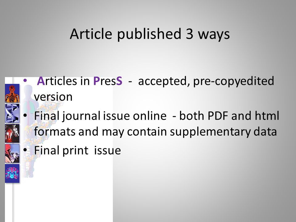 Article published 3 ways Articles in PresS - accepted, pre-copyedited version Final journal issue online - both PDF and html formats and may contain supplementary data Final print issue