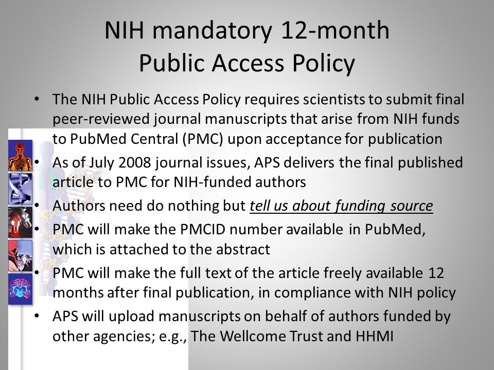 NIH mandatory 12-month Public Access Policy The NIH Public Access Policy requires scientists to submit final peer-reviewed journal manuscripts that arise from NIH funds to PubMed Central (PMC) upon acceptance for publication As of July 2008 journal issues, APS delivers the final published article to PMC for NIH-funded authors Authors need do nothing but tell us about funding source PMC will make the PMCID number available in PubMed, which is attached to the abstract PMC will make the full text of the article freely available 12 months after final publication, in compliance with NIH policy APS will upload manuscripts on behalf of authors funded by other agencies; e.g., The Wellcome Trust and HHMI