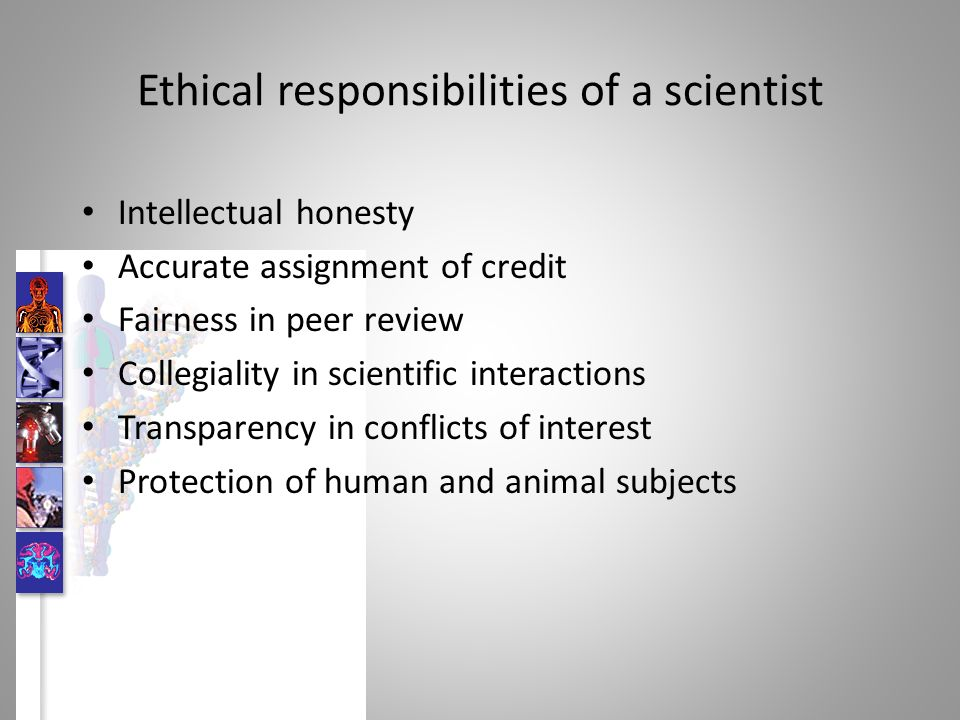 Ethical responsibilities of a scientist Intellectual honesty Accurate assignment of credit Fairness in peer review Collegiality in scientific interactions Transparency in conflicts of interest Protection of human and animal subjects