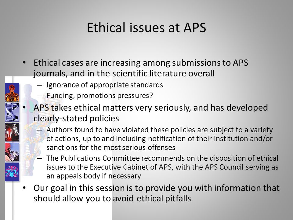 Ethical issues at APS Ethical cases are increasing among submissions to APS journals, and in the scientific literature overall – Ignorance of appropriate standards – Funding, promotions pressures.