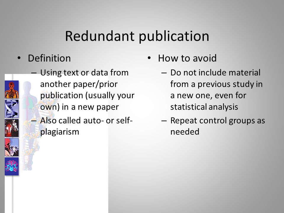 Redundant publication Definition – Using text or data from another paper/prior publication (usually your own) in a new paper – Also called auto- or self- plagiarism How to avoid – Do not include material from a previous study in a new one, even for statistical analysis – Repeat control groups as needed