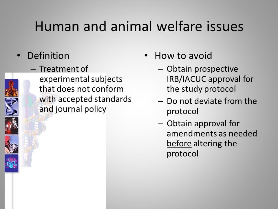 Human and animal welfare issues Definition – Treatment of experimental subjects that does not conform with accepted standards and journal policy How to avoid – Obtain prospective IRB/IACUC approval for the study protocol – Do not deviate from the protocol – Obtain approval for amendments as needed before altering the protocol