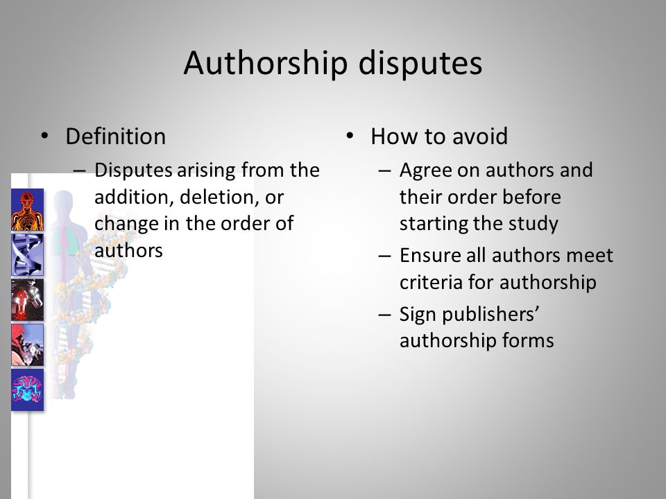 Authorship disputes Definition – Disputes arising from the addition, deletion, or change in the order of authors How to avoid – Agree on authors and their order before starting the study – Ensure all authors meet criteria for authorship – Sign publishers authorship forms