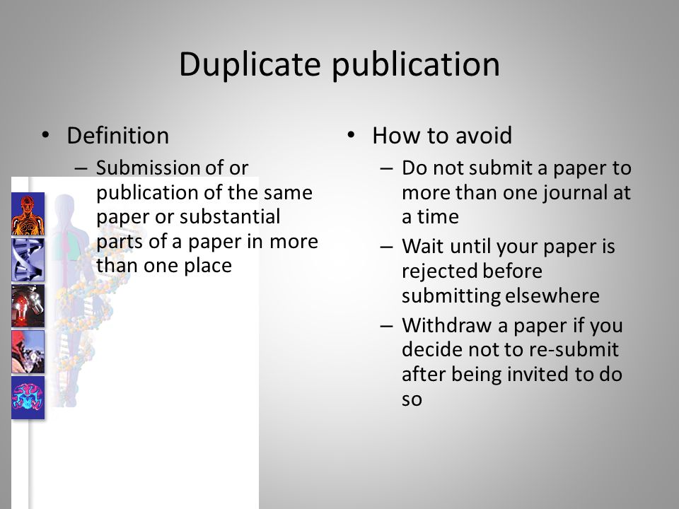 Duplicate publication Definition – Submission of or publication of the same paper or substantial parts of a paper in more than one place How to avoid – Do not submit a paper to more than one journal at a time – Wait until your paper is rejected before submitting elsewhere – Withdraw a paper if you decide not to re-submit after being invited to do so