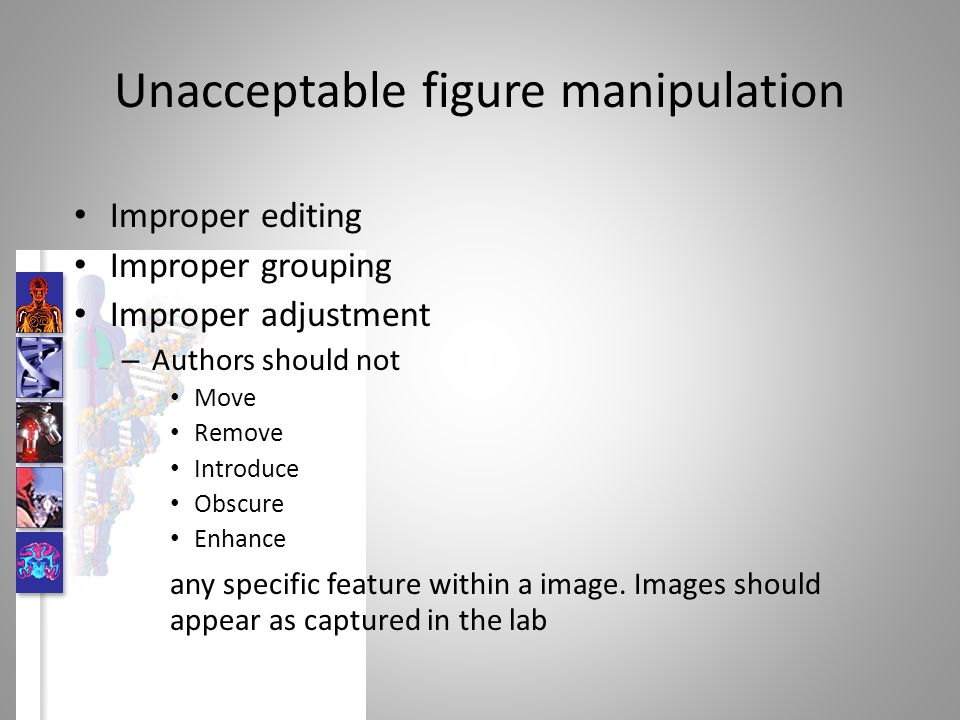 Unacceptable figure manipulation Improper editing Improper grouping Improper adjustment – Authors should not Move Remove Introduce Obscure Enhance any specific feature within a image.