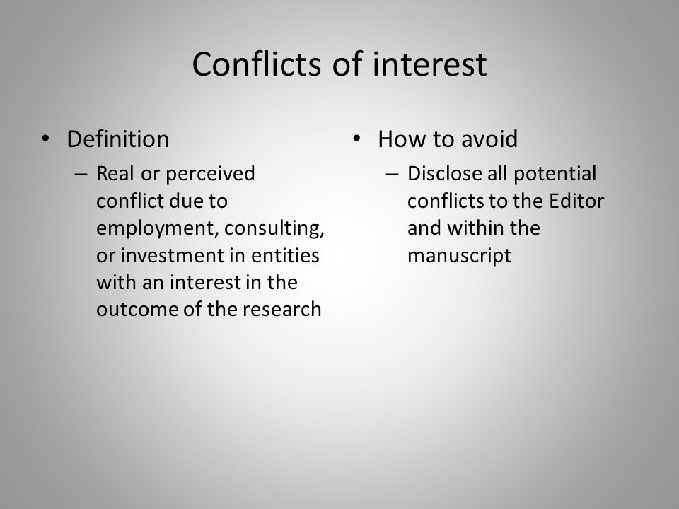 Conflicts of interest Definition – Real or perceived conflict due to employment, consulting, or investment in entities with an interest in the outcome of the research How to avoid – Disclose all potential conflicts to the Editor and within the manuscript
