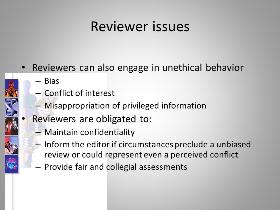 Reviewer issues Reviewers can also engage in unethical behavior – Bias – Conflict of interest – Misappropriation of privileged information Reviewers are obligated to: – Maintain confidentiality – Inform the editor if circumstances preclude a unbiased review or could represent even a perceived conflict – Provide fair and collegial assessments
