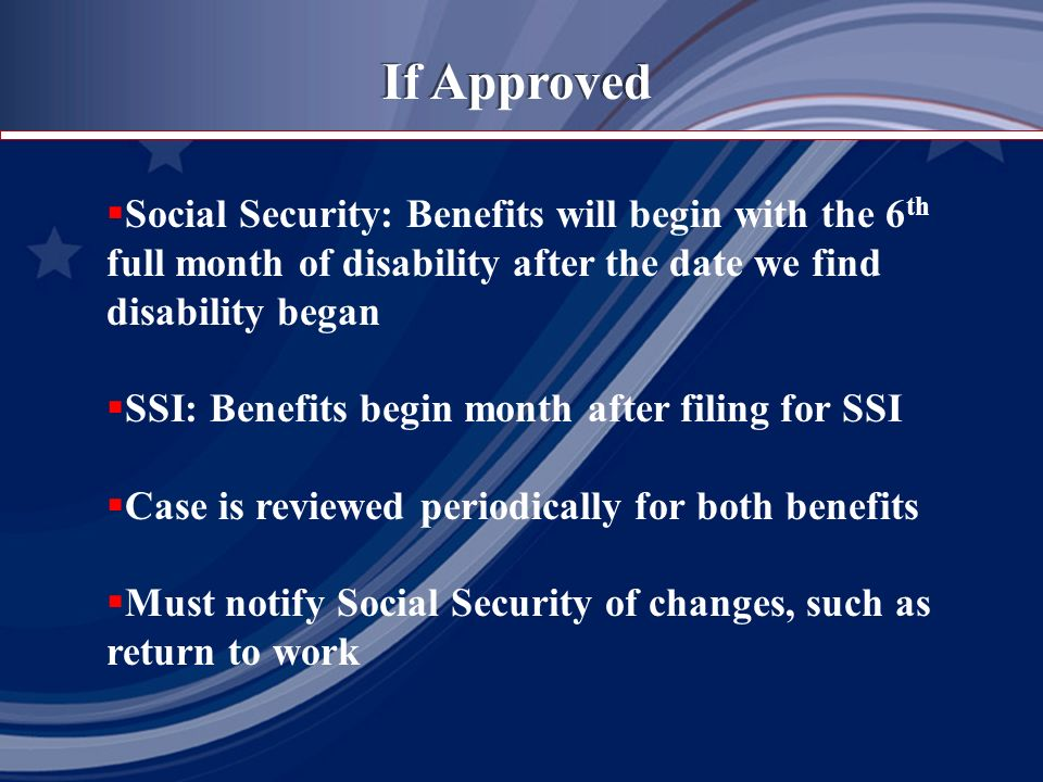 If Approved Social Security: Benefits will begin with the 6 th full month of disability after the date we find disability began SSI: Benefits begin month after filing for SSI Case is reviewed periodically for both benefits Must notify Social Security of changes, such as return to work
