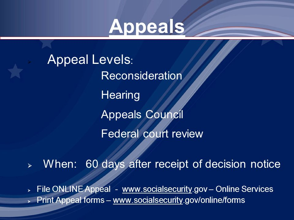 Appeals Appeal Levels : Reconsideration Hearing Appeals Council Federal court review When: 60 days after receipt of decision notice File ONLINE Appeal - www.socialsecurity.gov – Online Serviceswww.socialsecurity Print Appeal forms – www.socialsecurity.gov/online/formswww.socialsecurity