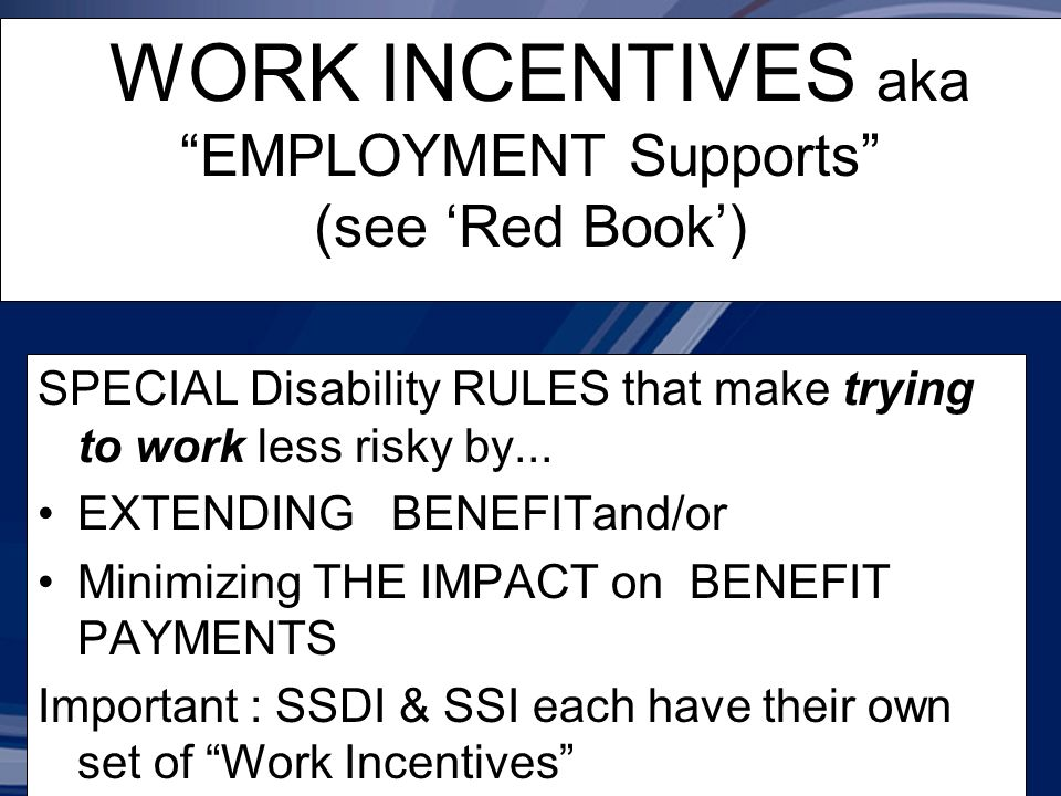 WORK INCENTIVES aka EMPLOYMENT Supports (see Red Book) SPECIAL Disability RULES that make trying to work less risky by...