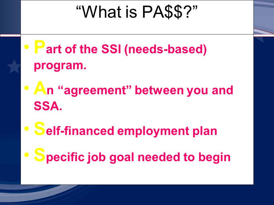What is PA$$. P art of the SSI (needs-based) program.