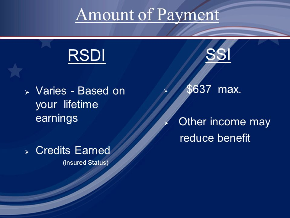 RSDI Varies - Based on your lifetime earnings Credits Earned (insured Status) SSI $637 max.