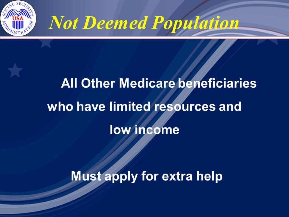 Not Deemed Population All Other Medicare beneficiaries who have limited resources and low income Must apply for extra help