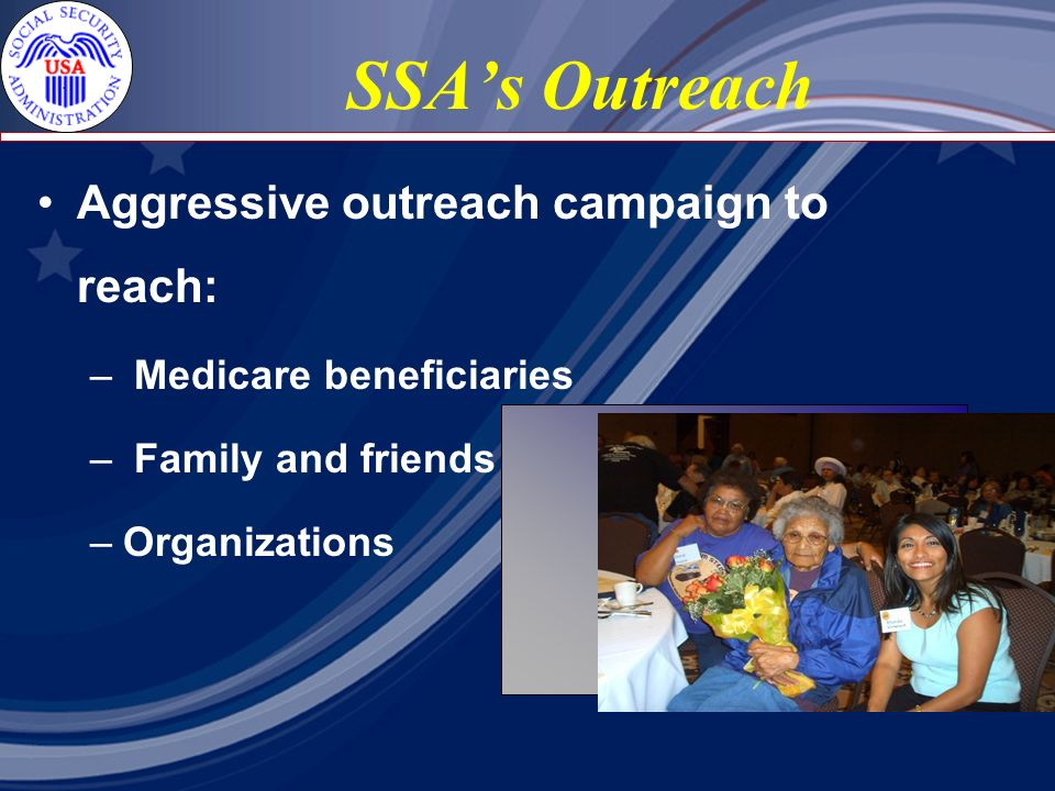SSAs Outreach Aggressive outreach campaign to reach: – Medicare beneficiaries – Family and friends – Organizations