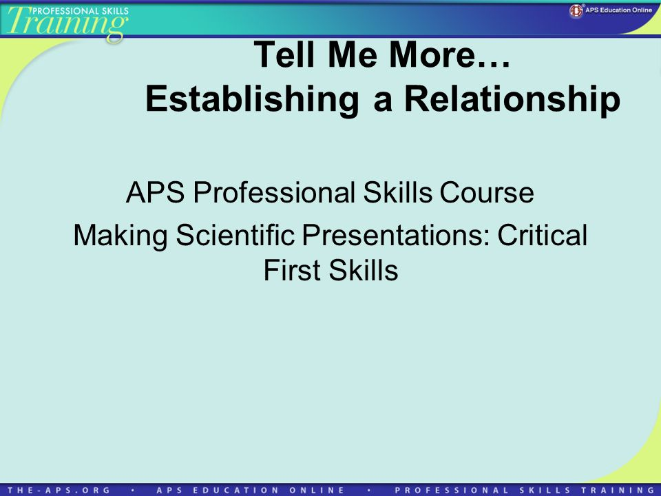 Tell Me More… Establishing a Relationship APS Professional Skills Course Making Scientific Presentations: Critical First Skills
