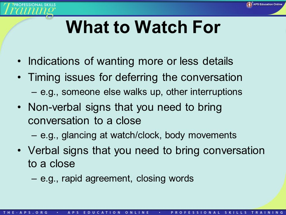 What to Watch For Indications of wanting more or less details Timing issues for deferring the conversation –e.g., someone else walks up, other interruptions Non-verbal signs that you need to bring conversation to a close –e.g., glancing at watch/clock, body movements Verbal signs that you need to bring conversation to a close –e.g., rapid agreement, closing words