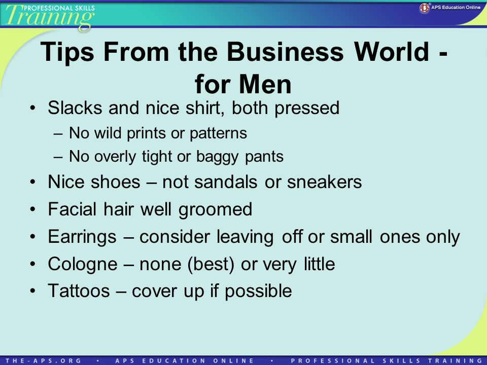 Tips From the Business World - for Men Slacks and nice shirt, both pressed –No wild prints or patterns –No overly tight or baggy pants Nice shoes – not sandals or sneakers Facial hair well groomed Earrings – consider leaving off or small ones only Cologne – none (best) or very little Tattoos – cover up if possible