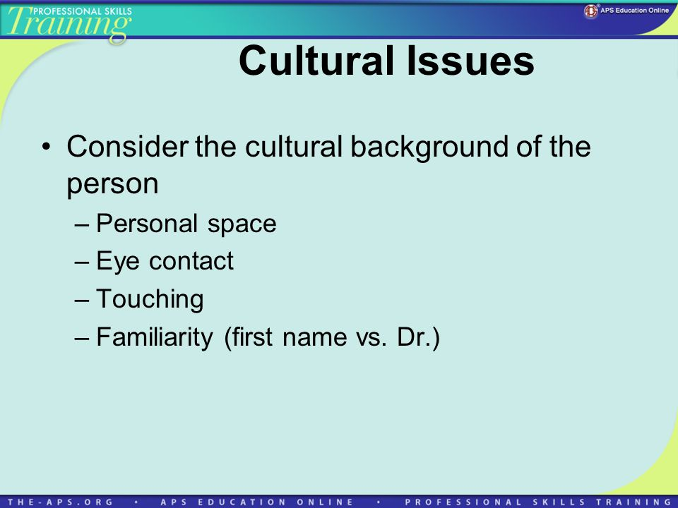 Cultural Issues Consider the cultural background of the person –Personal space –Eye contact –Touching –Familiarity (first name vs.