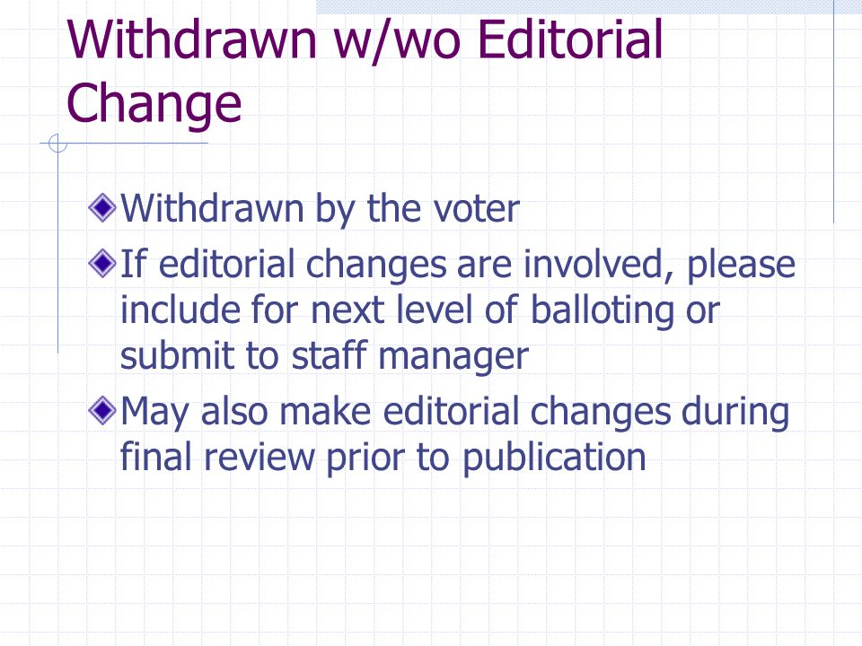 Withdrawn w/wo Editorial Change Withdrawn by the voter If editorial changes are involved, please include for next level of balloting or submit to staff manager May also make editorial changes during final review prior to publication
