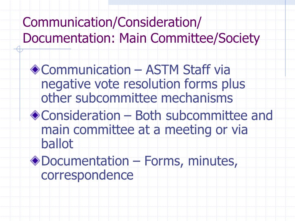 Communication/Consideration/ Documentation: Main Committee/Society Communication – ASTM Staff via negative vote resolution forms plus other subcommittee mechanisms Consideration – Both subcommittee and main committee at a meeting or via ballot Documentation – Forms, minutes, correspondence