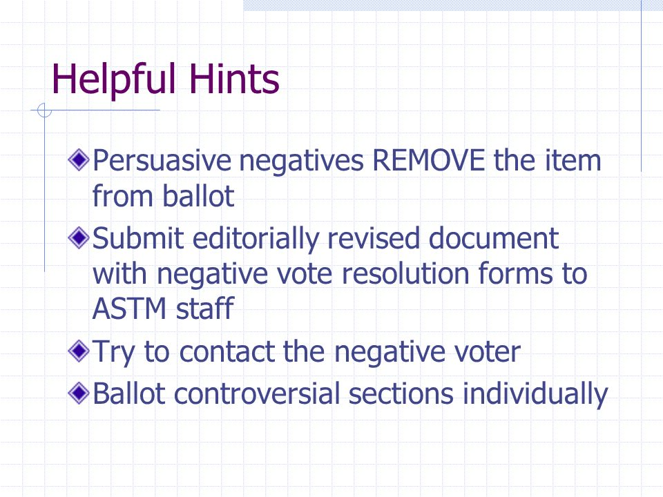 Helpful Hints Persuasive negatives REMOVE the item from ballot Submit editorially revised document with negative vote resolution forms to ASTM staff Try to contact the negative voter Ballot controversial sections individually