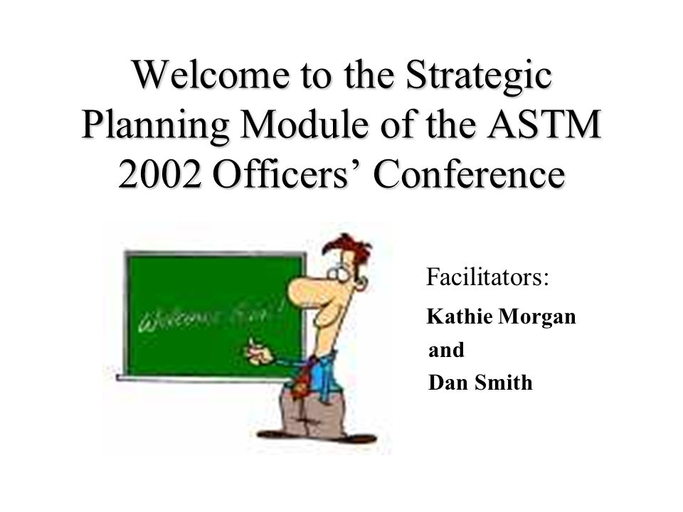Welcome to the Strategic Planning Module of the ASTM 2002 Officers Conference Facilitators: Kathie Morgan and Dan Smith