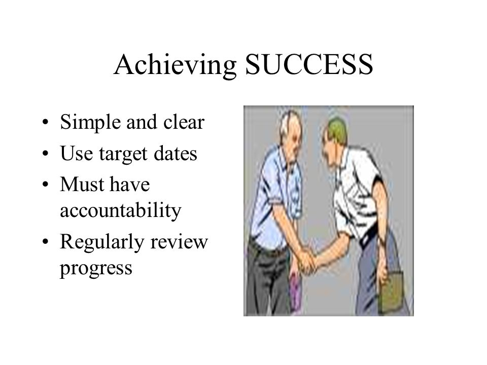 Achieving SUCCESS Simple and clear Use target dates Must have accountability Regularly review progress