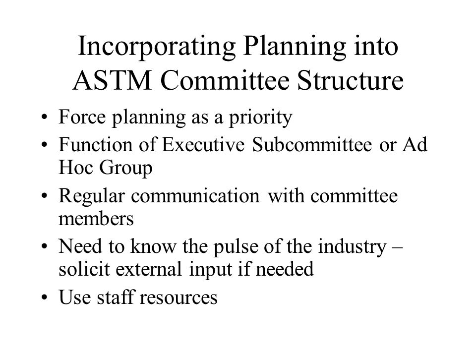 Incorporating Planning into ASTM Committee Structure Force planning as a priority Function of Executive Subcommittee or Ad Hoc Group Regular communication with committee members Need to know the pulse of the industry – solicit external input if needed Use staff resources