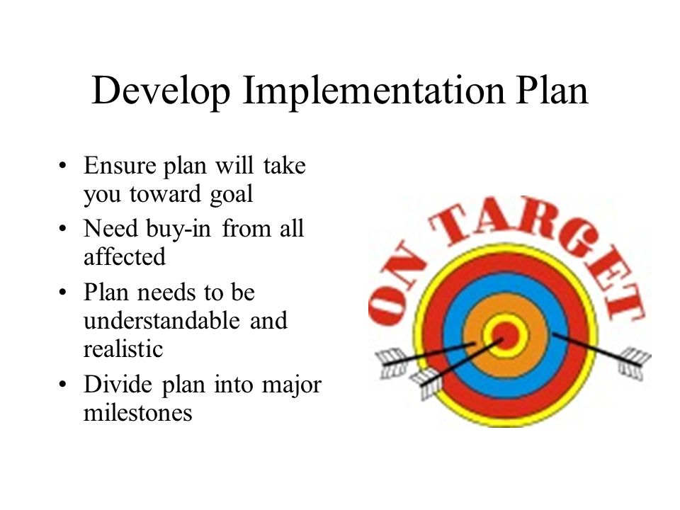 Develop Implementation Plan Ensure plan will take you toward goal Need buy-in from all affected Plan needs to be understandable and realistic Divide plan into major milestones