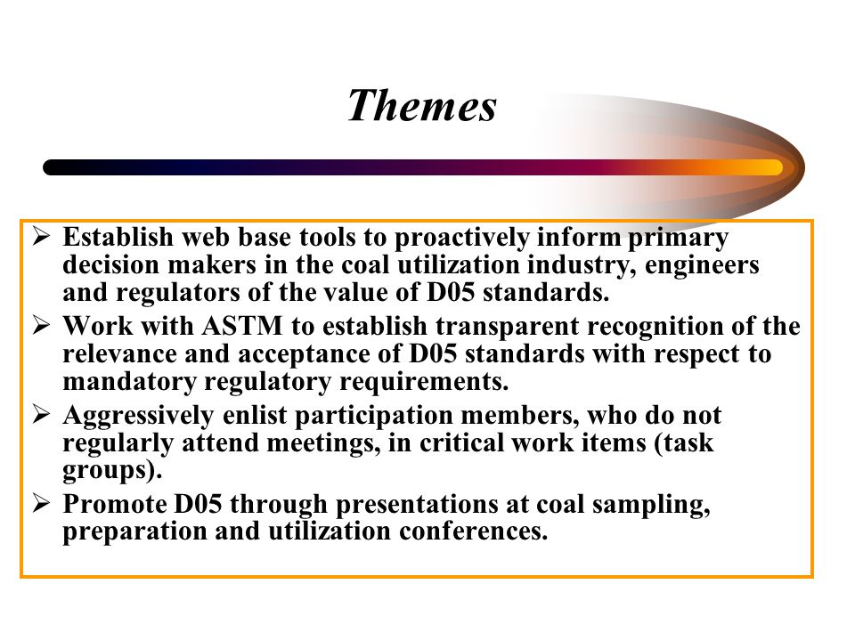 Themes Establish web base tools to proactively inform primary decision makers in the coal utilization industry, engineers and regulators of the value of D05 standards.