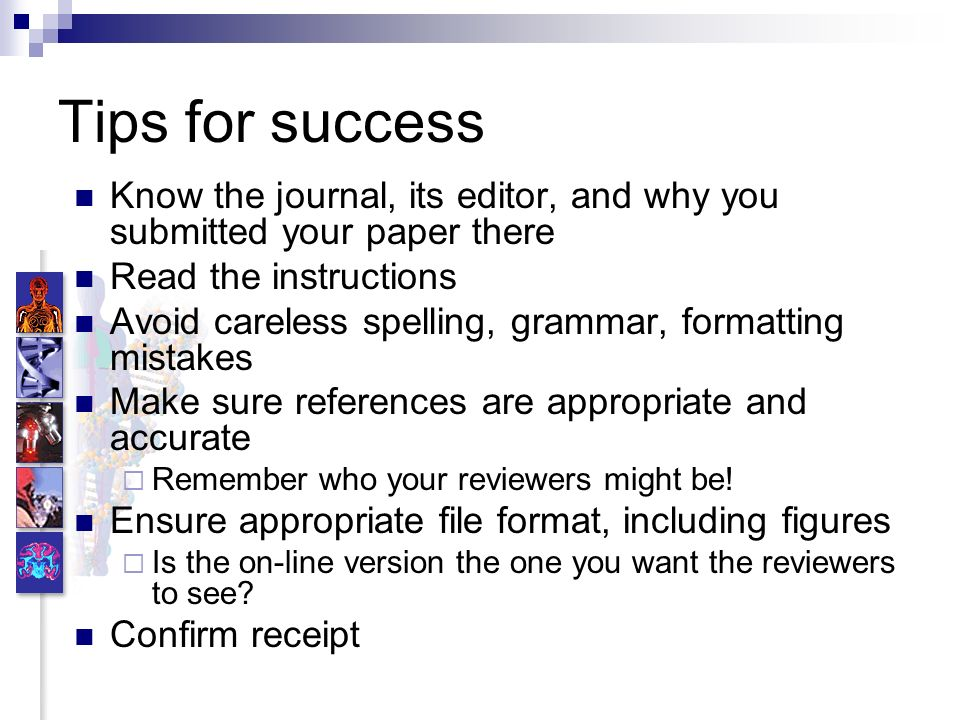 Tips for success Know the journal, its editor, and why you submitted your paper there Read the instructions Avoid careless spelling, grammar, formatting mistakes Make sure references are appropriate and accurate Remember who your reviewers might be.