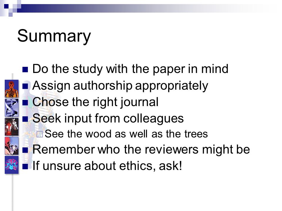 Summary Do the study with the paper in mind Assign authorship appropriately Chose the right journal Seek input from colleagues See the wood as well as the trees Remember who the reviewers might be If unsure about ethics, ask!